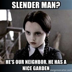 Vandinha Depressao - slender man? he's our neighbor, he has a nice garden