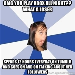 Annoying Facebook Girl - OMG you play xbox all Night?? What a loser Spends 12 hours everyday on tumblr and goes on and on talking about her followers