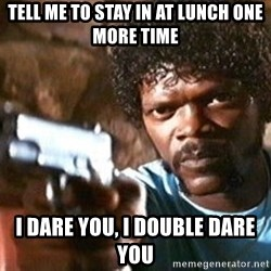 Pulp Fiction - Tell me to Stay in at lunch one more time I dare you, I double dare you