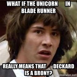 Conspiracy Keanu - what if the unicorn       in blade runner really means that       deckard is a brony?