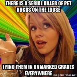 Dumb Blonde - THere is a serial killer of pet rocks on the loose i find them in unmarked graves everywhere