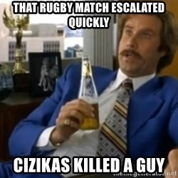 That escalated quickly-Ron Burgundy - That rugby match escalated quickly Cizikas killed a guy