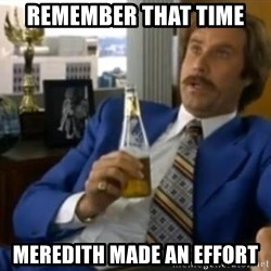 That escalated quickly-Ron Burgundy - remember that time meredith made an effort