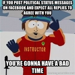 SouthPark Bad Time meme - If you post political status messages on Facebook and expect all replies to agree with you You're gonna have a bad time