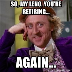 Willy Wonka - So, jay leno, you're retiring... again...