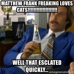 That escalated quickly-Ron Burgundy - MATTHEW FRANK FREAKING LOVES CATS!!!!!!!!!!!!!!!!!!!! Well that esclated quickly...