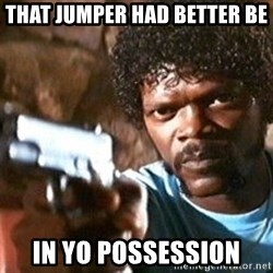 Pulp Fiction - THAT JUMPER HAD BETTER BE IN YO POSSESSION