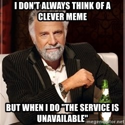 "Worlds Most Interesting Man - i don't always think of a clever meme but when I do ""The service is unavailable"""