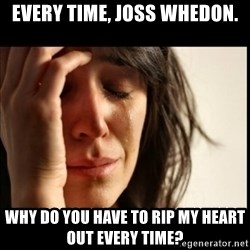 First World Problems - Every time, Joss whedon. why do you have to rip my heart out every time?