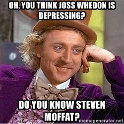 Willy Wonka - Oh, you think Joss Whedon is depressing? Do you know Steven moffat?