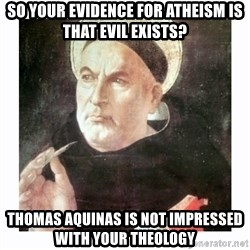 St. Thomas Aquinas - So your evidence for atheism is that evil exists? Thomas aquinas is not impressed with your theology