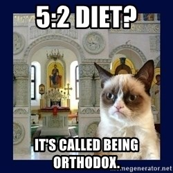 Grumpy Orthodox Cat - 5:2 diet? it's called being orthodox.