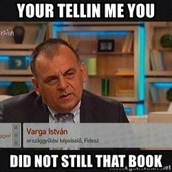 vargaistvan - YOUR TELLIN ME YOU DID NOT STILL THAT BOOK