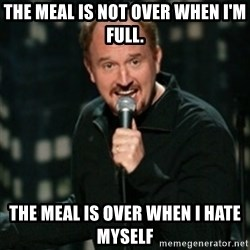 Louis CK - The meal is not over when I'm full. The meal is over when I hate myself