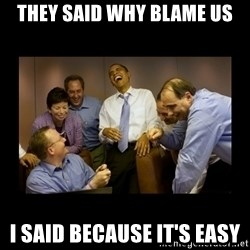 obama laughing  - they said why blame us i said because it's easy