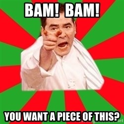 Emeril - Bam!  Bam! You want a piece of this?