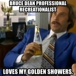 That escalated quickly-Ron Burgundy - bruce dean professional recreationalist loves my golden showers.