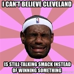 LeBron James - i can't believe cleveland  IS STILL TALKING SMACK INSTEAD of winning something