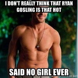 Ryan Gosling no shirt - I don't really think that ryan gosling is that hot said no girl ever