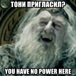 you have no power here - тони пригласил? You have no power here