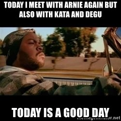 Ice Cube- Today was a Good day - Today i meet with arnie again but also with Kata and Degu today is a good day