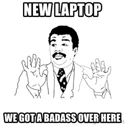 we got a badass over here - New laptop we got a badass over here