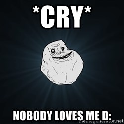 Forever Alone - *cry* NOBODY LOVES ME D: