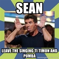 simon cowell  - Sean leave the singing ti timon and  pumba