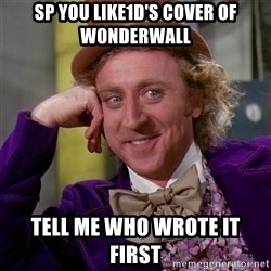 Willy Wonka - sp you like1d's cover of wonderwall tell me who wrote it first