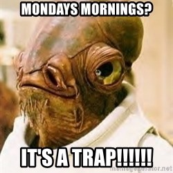 Its A Trap - Mondays mornings? it's a trap!!!!!!