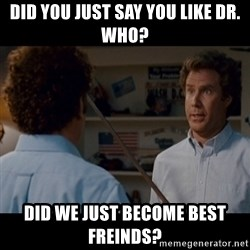 Step Brothers Best friends - did you just say you like dr. who? Did we just become best freinds?