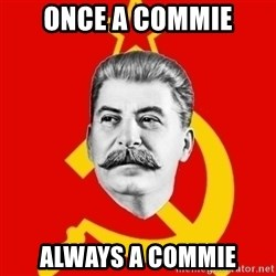 Stalin Says - once a commie always a commie