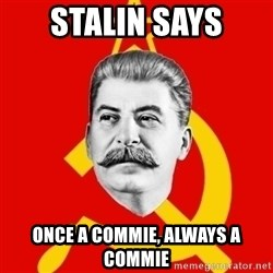 Stalin Says - stalin says once a commie, always a commie