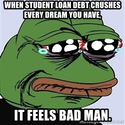 feels bad man 2 - When Student Loan debt crushes every dream you have, It Feels Bad MAN.