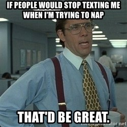 Yeah that'd be great... - if people would stop texting me when I'm trying to nap that'd be great.