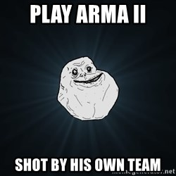Forever Alone - Play arma ii shot by his own team