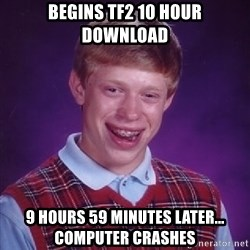 Bad Luck Brian - Begins tf2 10 hour download 9 hours 59 minutes later... computer crashes