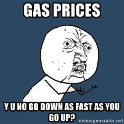 Y U No - gas prices y u no go down as fast as you go up?