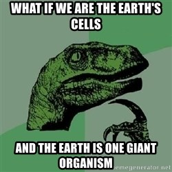 Philosoraptor - what if we are the earth's cells and the earth is one giant organism