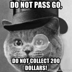 Monocle Cat - DO NOT PASS GO, DO NOT COLLECT 200 DOLLARS!