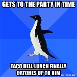 Socially Awkward Penguin - gets to the party in time taco bell lunch finally catches up to him