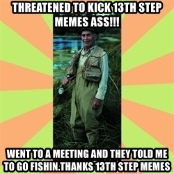 old man river - threatened to kick 13th step memes ass!!! went to a meeting and they told me to go fishin.thanks 13th step memes
