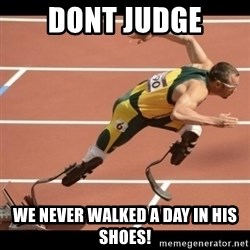 Oscar Pistorius Excuses - Dont judge We Never walked a day in his shoes!