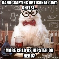 Chemistry Cat - handcrafting artisanal goat cheese... more cred as hipster or nerd?