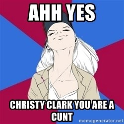Jim Moriarty fan  - Ahh yes Christy clark you are a cunt