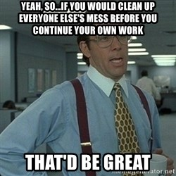 Yeah that'd be great... - yeah, so...If you would clean up everyone else's mess before you continue your own work that'd be great