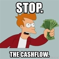 Shut Up And Take My Money Fry - STOP. the cashflow.