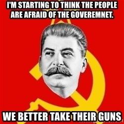 Stalin Says - I'm starting to think the people are afraid of the goveremnet. We better take their guns