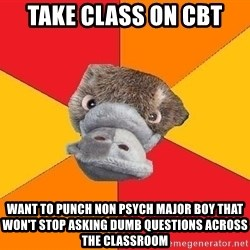 Psychology Student Platypus - Take class on CBT  Want to punch non psych maJor boy that won't stop asking dumb questions across the classroom