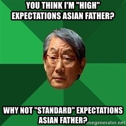 """High Expectations Asian Father - you think I'm """"high"""" expectations Asian father? why not """"Standard"""" expectations asian father?"""
